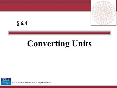© 2010 Pearson Prentice Hall. All rights reserved Converting Units § 6.4.