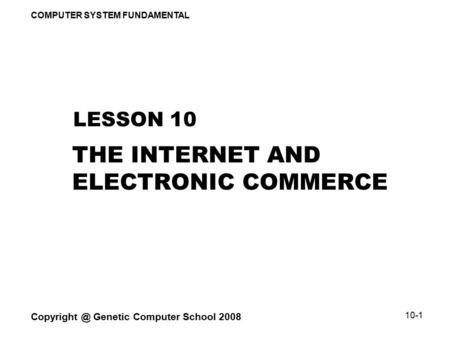 COMPUTER SYSTEM FUNDAMENTAL Genetic Computer School 2008 10-1 THE INTERNET AND ELECTRONIC COMMERCE LESSON 10.