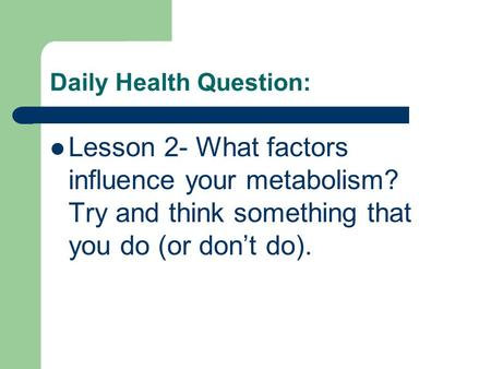 Daily Health Question: Lesson 2- What factors influence your metabolism? Try and think something that you do (or don't do).