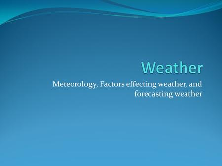 Meteorology, Factors effecting weather, and forecasting weather.