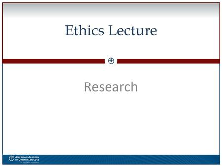 0 Ethics Lecture Research. WWW.AAO.ORGAMERICAN ACADEMY OF OPHTHALMOLOGY Disclosures  The speaker has no financial interest in the subject matter of this.