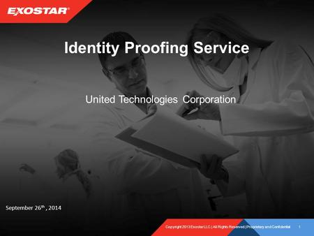 Copyright 2013 Exostar LLC.| All Rights Reserved.| Proprietary and Confidential1 Identity Proofing Service United Technologies Corporation September 26.