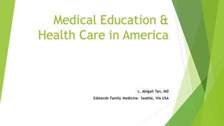 Medical Education & Health Care in America L. Abigail Tan, MD Edmonds Family Medicine. Seattle, WA USA.
