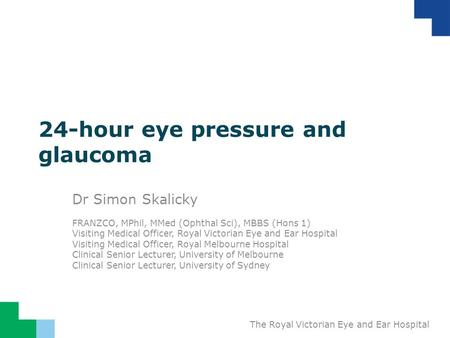 The Royal Victorian Eye and Ear Hospital 24-hour eye pressure and glaucoma Dr Simon Skalicky FRANZCO, MPhil, MMed (Ophthal Sci), MBBS (Hons 1) Visiting.
