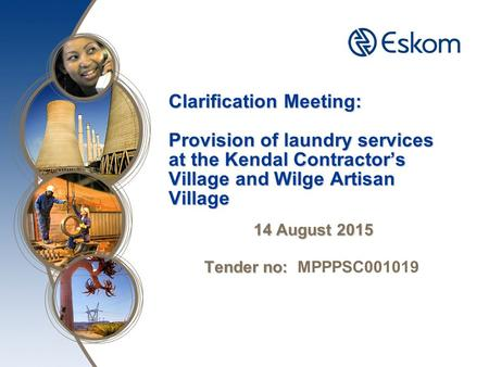 Clarification Meeting: Provision of laundry services at the Kendal Contractor's Village and Wilge Artisan Village 14 August 2015 Tender no: Tender no: