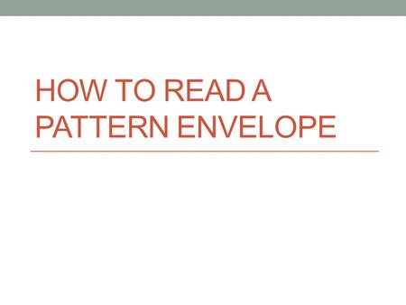 HOW TO READ A PATTERN ENVELOPE. Items included Garment description Suggested fabrics Body measurements Nap indication Finished garment measurements Yardage.