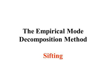 The Empirical Mode Decomposition Method Sifting. Goal of Data Analysis To define time scale or frequency. To define energy density. To define joint frequency-energy.
