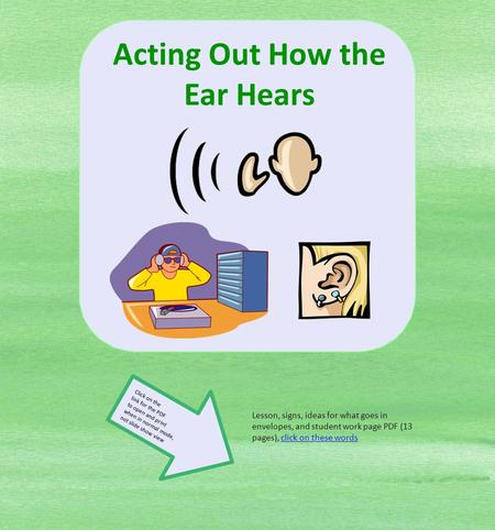Acting Out How the Ear Hears Lesson, signs, ideas for what goes in envelopes, and student work page PDF (13 pages), click on these words Click on the link.