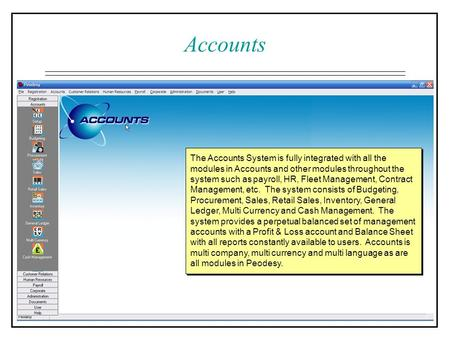 Accounts The Accounts System is fully integrated with all the modules in Accounts and other modules throughout the system such as payroll, HR, Fleet Management,