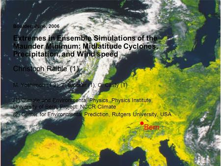 Boulder, June, 2006 Extremes in Ensemble Simulations of the Maunder Minimum: Midlatitude Cyclones, Precipitation, and Wind speed Christoph Raible (1) M.