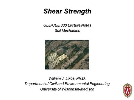 Shear Strength William J. Likos, Ph.D. Department of Civil and Environmental Engineering University of Wisconsin-Madison GLE/CEE 330 Lecture Notes Soil.