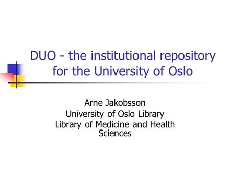 DUO - the institutional repository for the University of Oslo Arne Jakobsson University of Oslo Library Library of Medicine and Health Sciences.