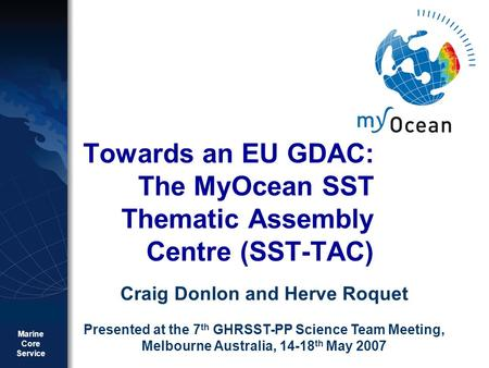 Marine Core Service MY OCEAN GMES Towards an EU GDAC: The MyOcean SST Thematic Assembly Centre (SST-TAC) Craig Donlon and Herve Roquet Presented at the.