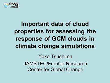 Important data of cloud properties for assessing the response of GCM clouds in climate change simulations Yoko Tsushima JAMSTEC/Frontier Research Center.