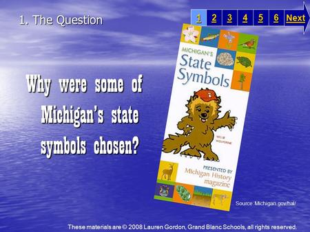 1. The Question Why were some of Michigan's state symbols chosen? 1111 2222 3333 6666 5555 4444 Next These materials are © 2008 Lauren Gordon, Grand Blanc.