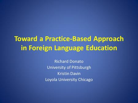Toward a Practice-Based Approach in Foreign Language Education Richard Donato University of Pittsburgh Kristin Davin Loyola University Chicago.