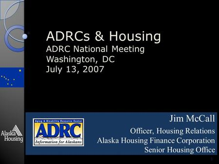 ADRCs & Housing ADRC National Meeting Washington, DC July 13, 2007 Jim McCall Officer, Housing Relations Alaska Housing Finance Corporation Senior Housing.