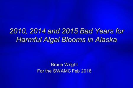 2010, 2014 and 2015 Bad Years for Harmful Algal Blooms in Alaska Bruce Wright For the SWAMC Feb 2016 )