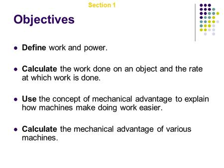 Section 1 Work, Power, and Machines Objectives Define work and power. Calculate the work done on an object and the rate at which work is done. Use the.