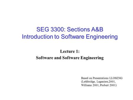 SEG 3300: Sections A&B Introduction to Software Engineering Lecture 1: Software and Software Engineering Based on Presentations LLOSENG (Lethbridge, Laganiere,2001,