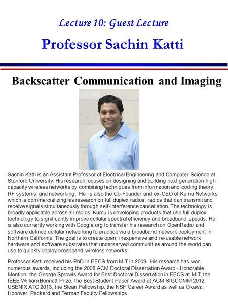 Lecture 10: Guest Lecture Professor Sachin Katti Backscatter Communication and Imaging Sachin Katti is an Assistant Professor of Electrical Engineering.