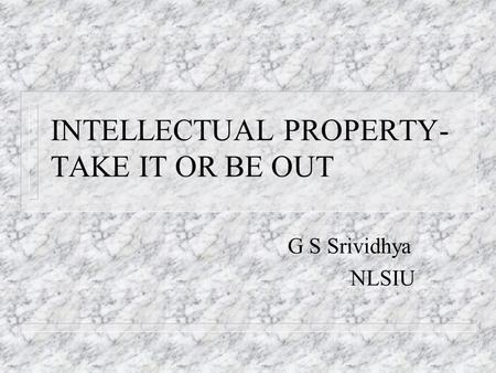INTELLECTUAL PROPERTY- TAKE IT OR BE OUT G S Srividhya NLSIU.