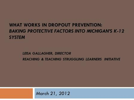 WHAT WORKS IN DROPOUT PREVENTION: BAKING PROTECTIVE FACTORS INTO MICHIGAN'S K-12 SYSTEM LEISA GALLAGHER, DIRECTOR REACHING & TEACHING STRUGGLING LEARNERS.