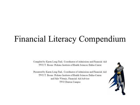 Financial Literacy Compendium Compiled by Karen Long-Trail, Coordinator of Admissions and Financial Aid TWU T. Boone Pickens Institute of Health Sciences.