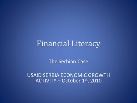 Financial Literacy The Serbian Case USAID SERBIA ECONOMIC GROWTH ACTIVITY – October 1 st, 2010.
