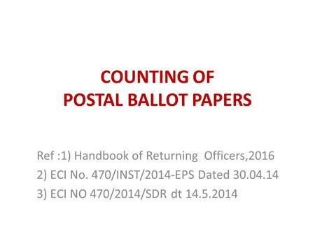COUNTING OF POSTAL BALLOT PAPERS Ref :1) Handbook of Returning Officers,2016 2) ECI No. 470/INST/2014-EPS Dated 30.04.14 3) ECI NO 470/2014/SDR dt 14.5.2014.