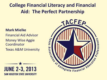College Financial Literacy and Financial Aid: The Perfect Partnership Mark Mielke Financial Aid Advisor Money Wise Aggie Coordinator Texas A&M University.