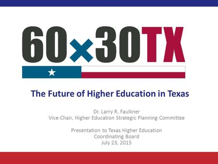 The Future of Higher Education in Texas Dr. Larry R. Faulkner Vice-Chair, Higher Education Strategic Planning Committee Presentation to Texas Higher Education.