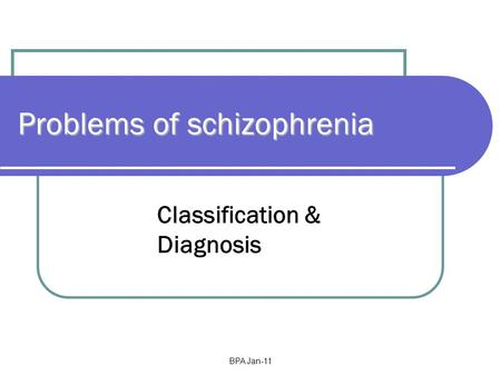 BPA Jan-11 Problems of schizophrenia Classification & Diagnosis.