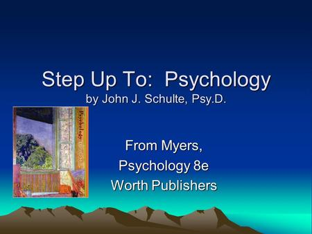 Step Up To: Psychology by John J. Schulte, Psy.D. From Myers, Psychology 8e Worth Publishers.