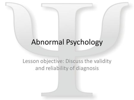 Abnormal Psychology Lesson objective: Discuss the validity and reliability of diagnosis.