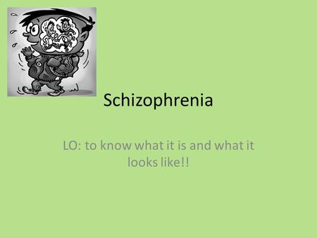 Schizophrenia LO: to know what it is and what it looks like!!
