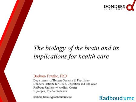 The biology of the brain and its implications for health care Barbara Franke, PhD Departments of Human Genetics & Psychiatry Donders Institute for Brain,
