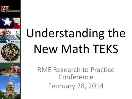 Understanding the New Math TEKS RME Research to Practice Conference February 28, 2014.
