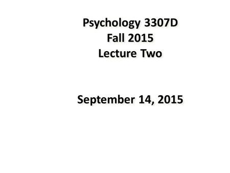 Psychology 3307D Fall 2015 Lecture Two September 14, 2015.