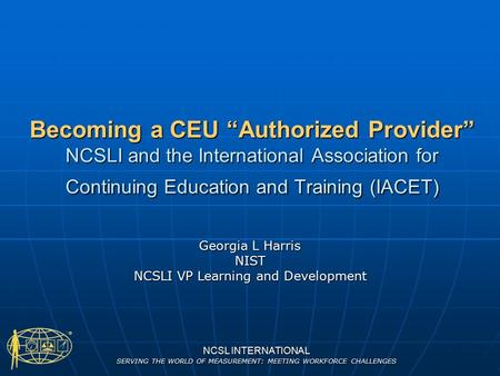 "NCSL INTERNATIONAL SERVING THE WORLD OF MEASUREMENT: MEETING WORKFORCE CHALLENGES Becoming a CEU ""Authorized Provider"" NCSLI and the International Association."