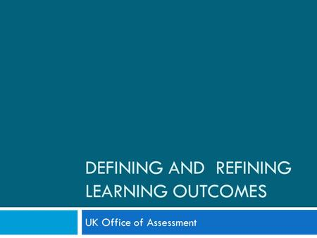 DEFINING AND REFINING LEARNING OUTCOMES UK Office of Assessment.