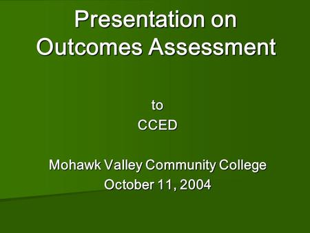 Presentation on Outcomes Assessment Presentation on Outcomes Assessment toCCED Mohawk Valley Community College October 11, 2004.