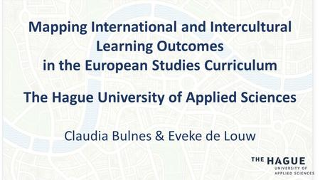 Mapping International and Intercultural Learning Outcomes in the European Studies Curriculum The Hague University of Applied Sciences Claudia Bulnes &