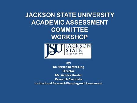 JACKSON STATE UNIVERSITY ACADEMIC ASSESSMENT COMMITTEE WORKSHOP By: Dr. Shemeka McClung Director Ms. Arnitra Hunter Research Associate Institutional Research.