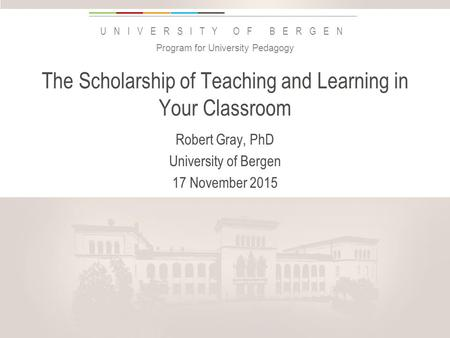 Uib.no UNIVERSITY OF BERGEN The Scholarship of Teaching and Learning in Your Classroom Robert Gray, PhD University of Bergen 17 November 2015 Program for.