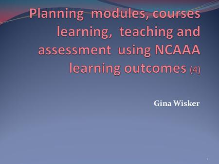 Gina Wisker 1. The session When we plan curriculum and individual courses we consider such issues as the needs of our society, of the discipline, and.