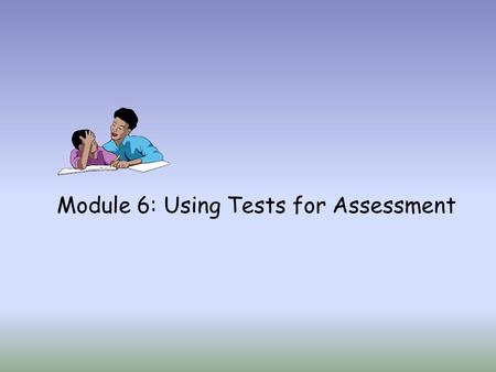Module 6: Using Tests for Assessment. Tests are important components to any comprehensive assessment system. Teachers, service providers, and specialists.