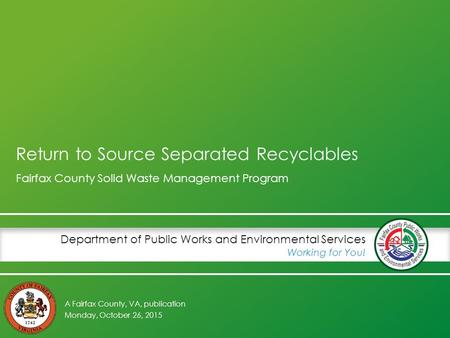 A Fairfax County, VA, publication Department of Public Works and Environmental Services Working for You! Return to Source Separated Recyclables Fairfax.