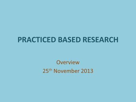 PRACTICED BASED RESEARCH Overview 25 th November 2013.