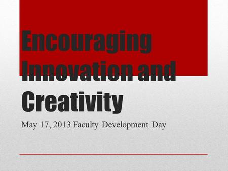 Encouraging Innovation and Creativity May 17, 2013 Faculty Development Day.
